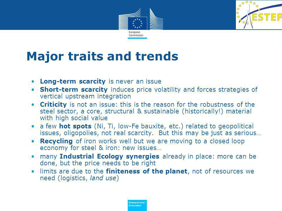 Policy Research and Innovation Research and Innovation Major traits and trends Long-term scarcity is never an issue Short-term scarcity induces price volatility and forces strategies of vertical upstream integration Criticity is not an issue: this is the reason for the robustness of the steel sector, a core, structural & sustainable (historically!) material with high social value a few hot spots (Ni, Ti, low-Fe bauxite, etc.) related to geopolitical issues, oligopolies, not real scarcity.