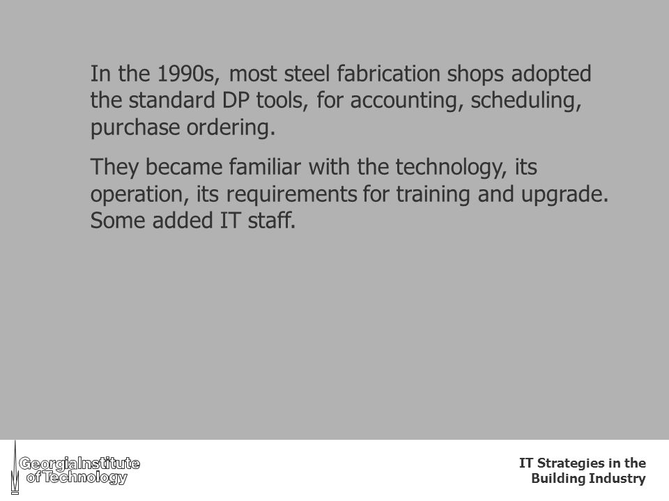 IT Strategies in the Building Industry In the 1990s, most steel fabrication shops adopted the standard DP tools, for accounting, scheduling, purchase