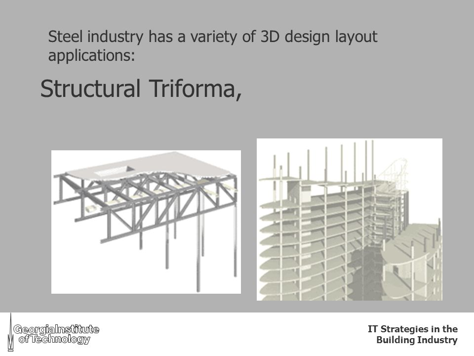 IT Strategies in the Building Industry Steel industry has a variety of 3D design layout applications: Structural Triforma,