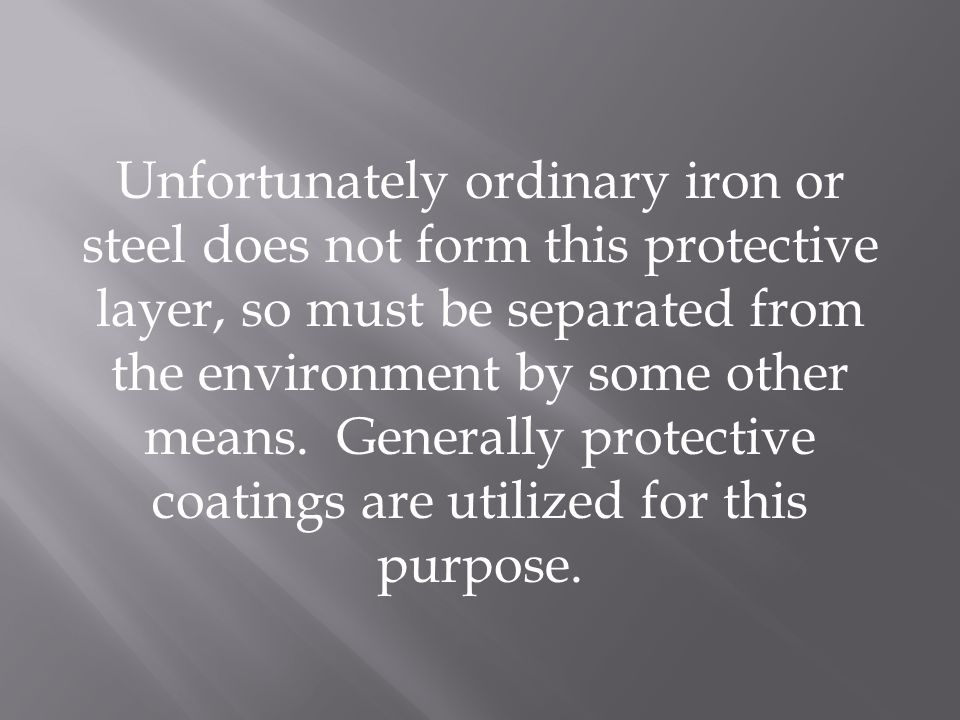 Unfortunately ordinary iron or steel does not form this protective layer, so must be separated from the environment by some other means. Generally pro