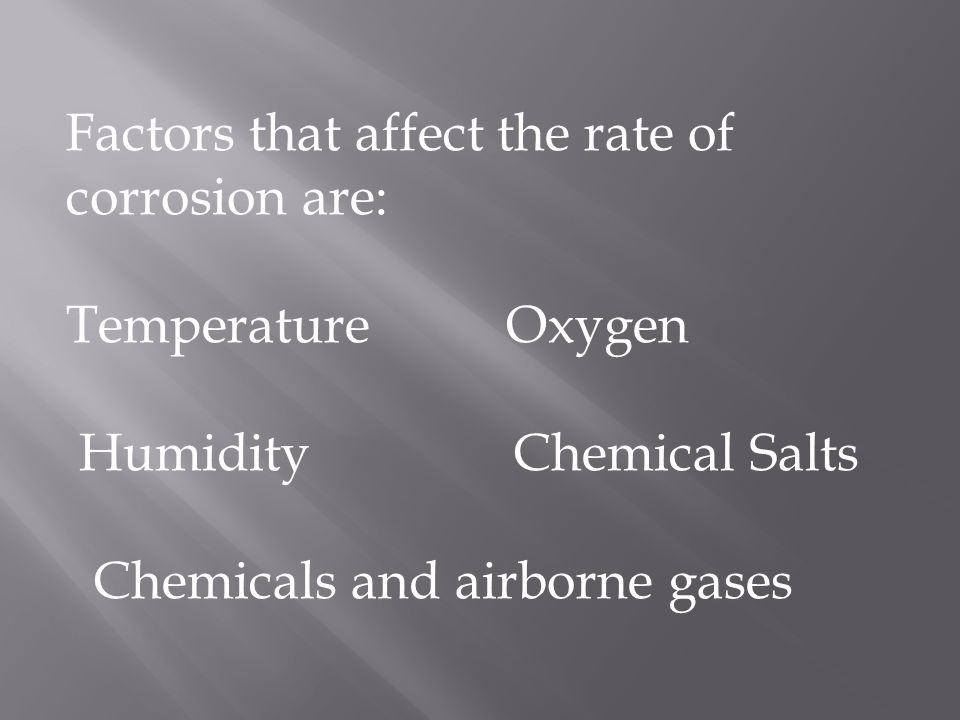 Factors that affect the rate of corrosion are: Temperature Oxygen Humidity Chemical Salts Chemicals and airborne gases
