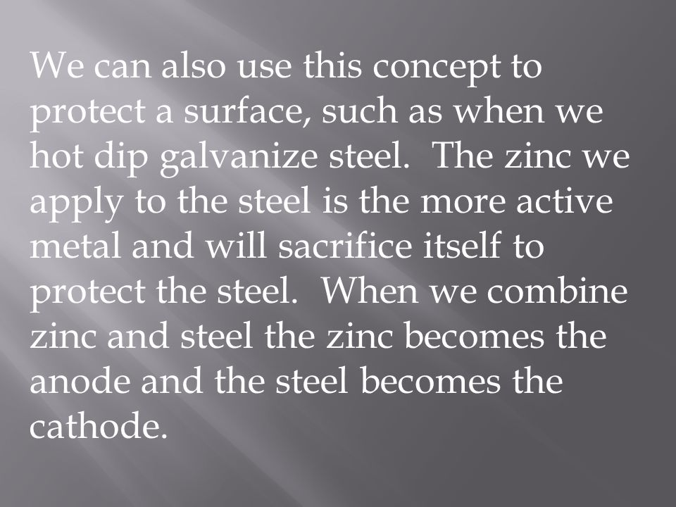 We can also use this concept to protect a surface, such as when we hot dip galvanize steel. The zinc we apply to the steel is the more active metal an