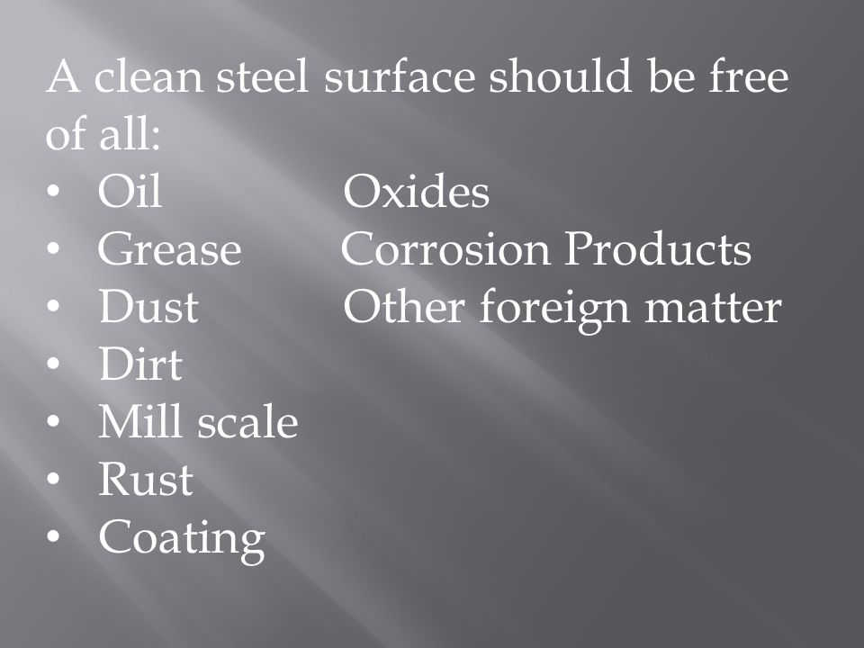 A clean steel surface should be free of all: Oil Oxides Grease Corrosion Products Dust Other foreign matter Dirt Mill scale Rust Coating