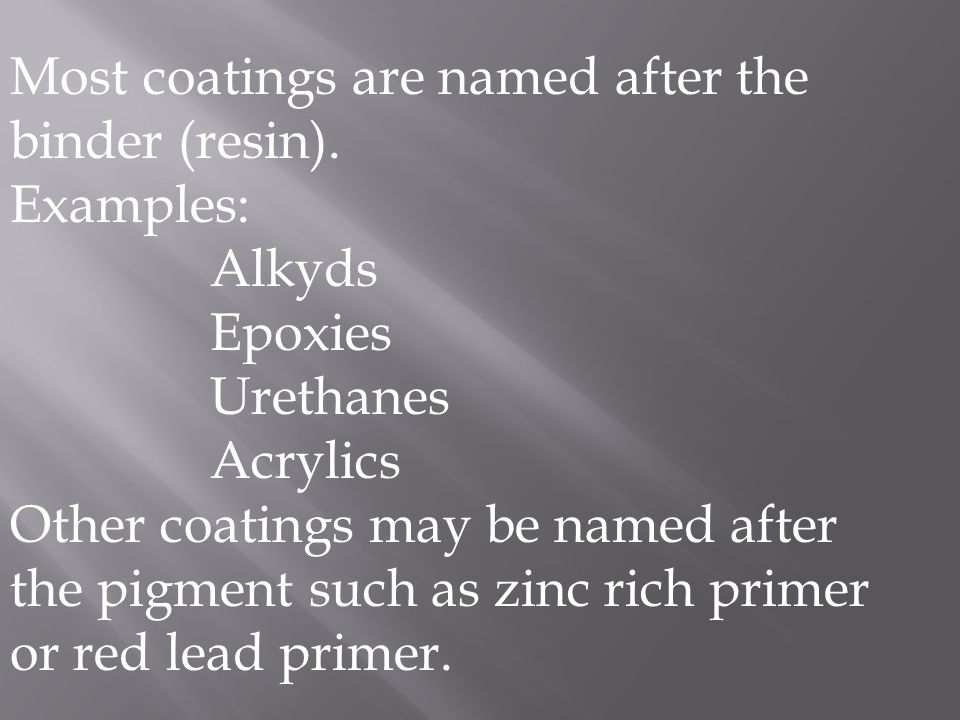 Most coatings are named after the binder (resin). Examples: Alkyds Epoxies Urethanes Acrylics Other coatings may be named after the pigment such as zi