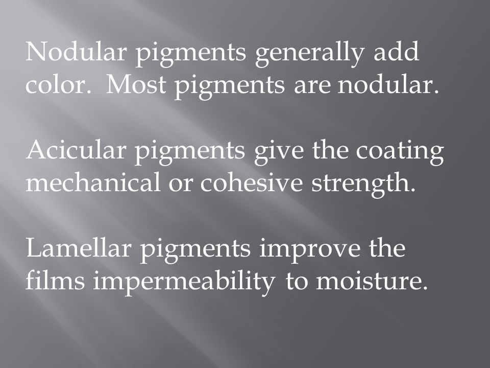Nodular pigments generally add color. Most pigments are nodular. Acicular pigments give the coating mechanical or cohesive strength. Lamellar pigments
