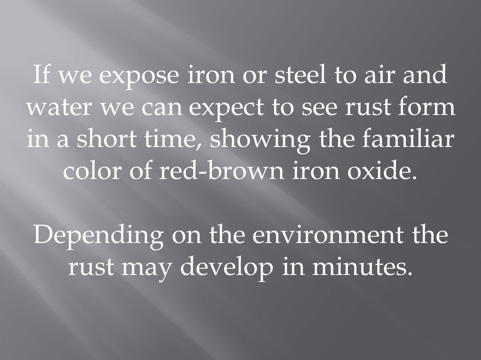If we expose iron or steel to air and water we can expect to see rust form in a short time, showing the familiar color of red-brown iron oxide. Depend