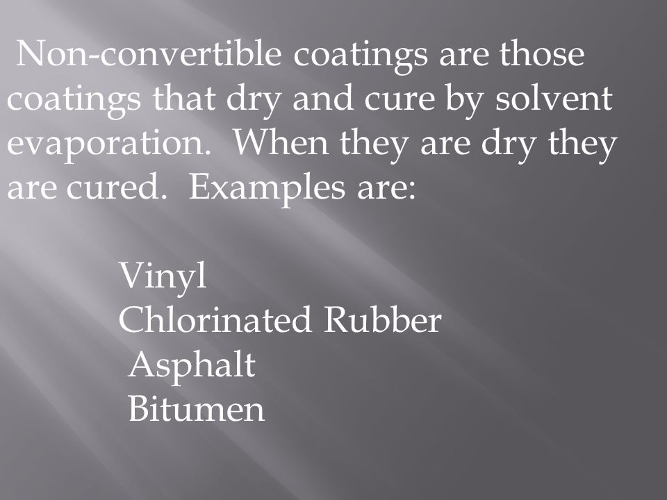 Non-convertible coatings are those coatings that dry and cure by solvent evaporation. When they are dry they are cured. Examples are: Vinyl Chlorinate