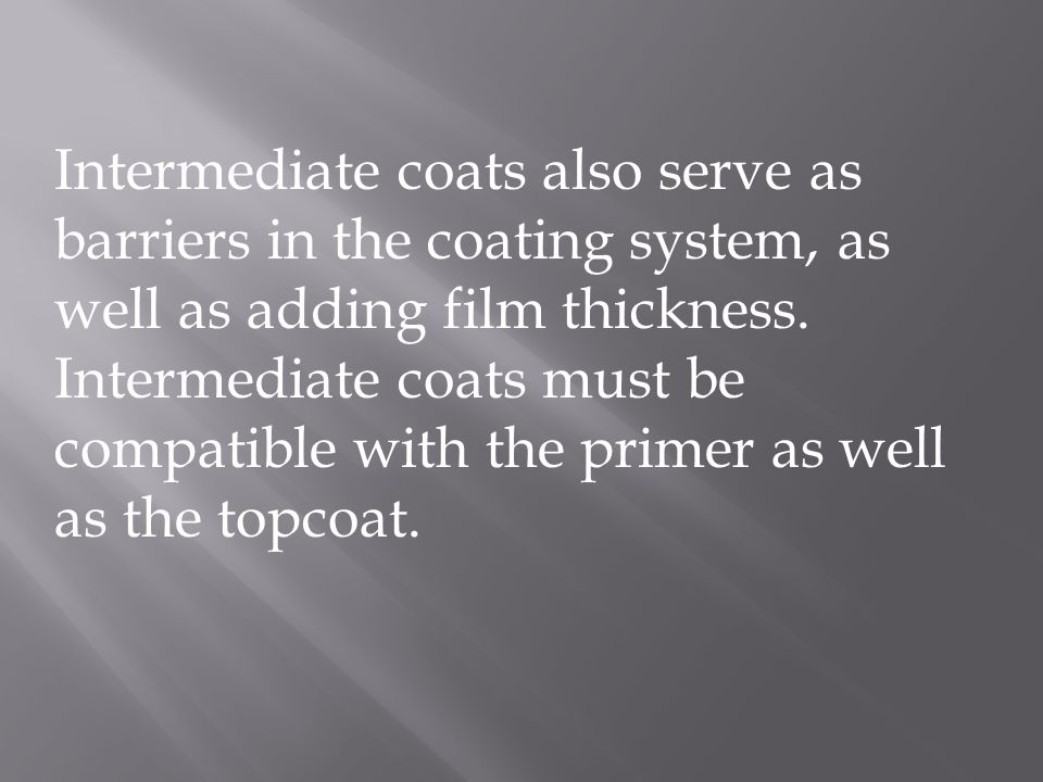 Intermediate coats also serve as barriers in the coating system, as well as adding film thickness. Intermediate coats must be compatible with the prim