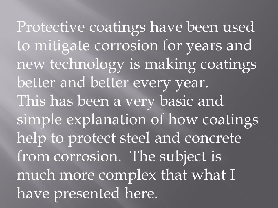 Protective coatings have been used to mitigate corrosion for years and new technology is making coatings better and better every year. This has been a