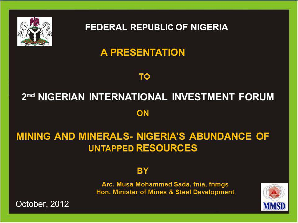 0 Ministry of Mines and Steel Development FEDERAL REPUBLIC OF NIGERIA 2 nd NIGERIAN INTERNATIONAL INVESTMENT FORUM A PRESENTATION TO Arc. Musa Mohamme