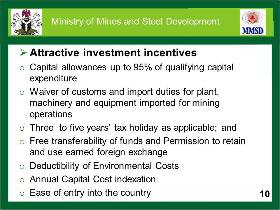 10 Ministry of Mines and Steel Development Attractive investment incentives o Capital allowances up to 95% of qualifying capital expenditure o Waiver