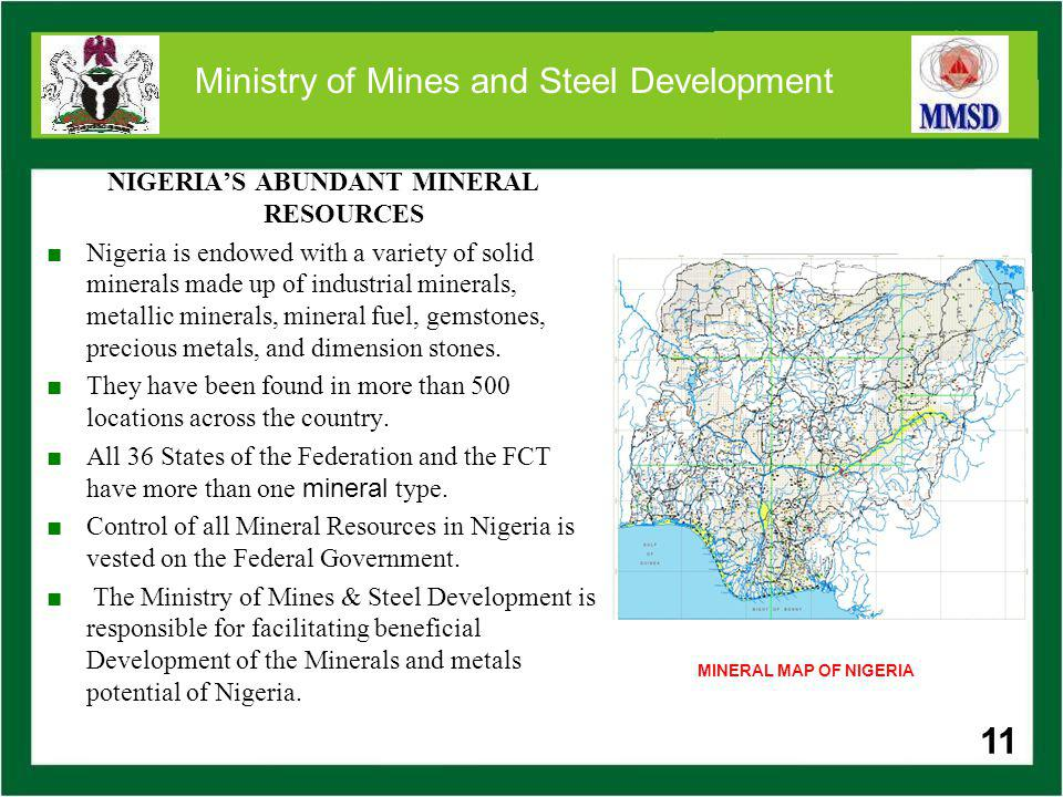 11 Ministry of Mines and Steel Development NIGERIAS ABUNDANT MINERAL RESOURCES Nigeria is endowed with a variety of solid minerals made up of industri