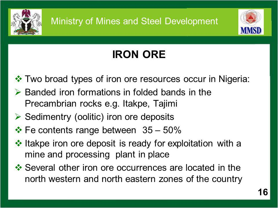 16 Ministry of Mines and Steel Development IRON ORE Two broad types of iron ore resources occur in Nigeria: Banded iron formations in folded bands in