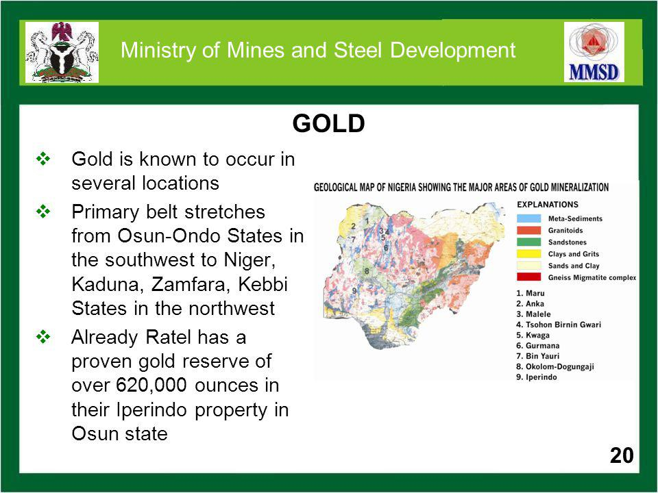 20 Ministry of Mines and Steel Development GOLD Gold is known to occur in several locations Primary belt stretches from Osun-Ondo States in the southw