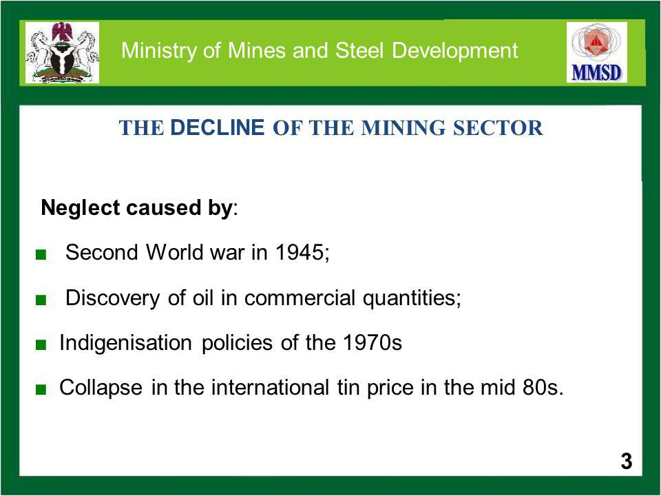 3 Ministry of Mines and Steel Development THE DECLINE OF THE MINING SECTOR Neglect caused by: Second World war in 1945; Discovery of oil in commercial