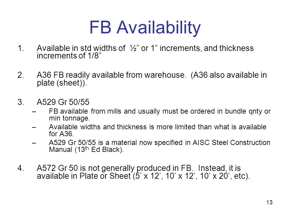 13 FB Availability 1.Available in std widths of ½ or 1 increments, and thickness increments of 1/8 2.A36 FB readily available from warehouse. (A36 als