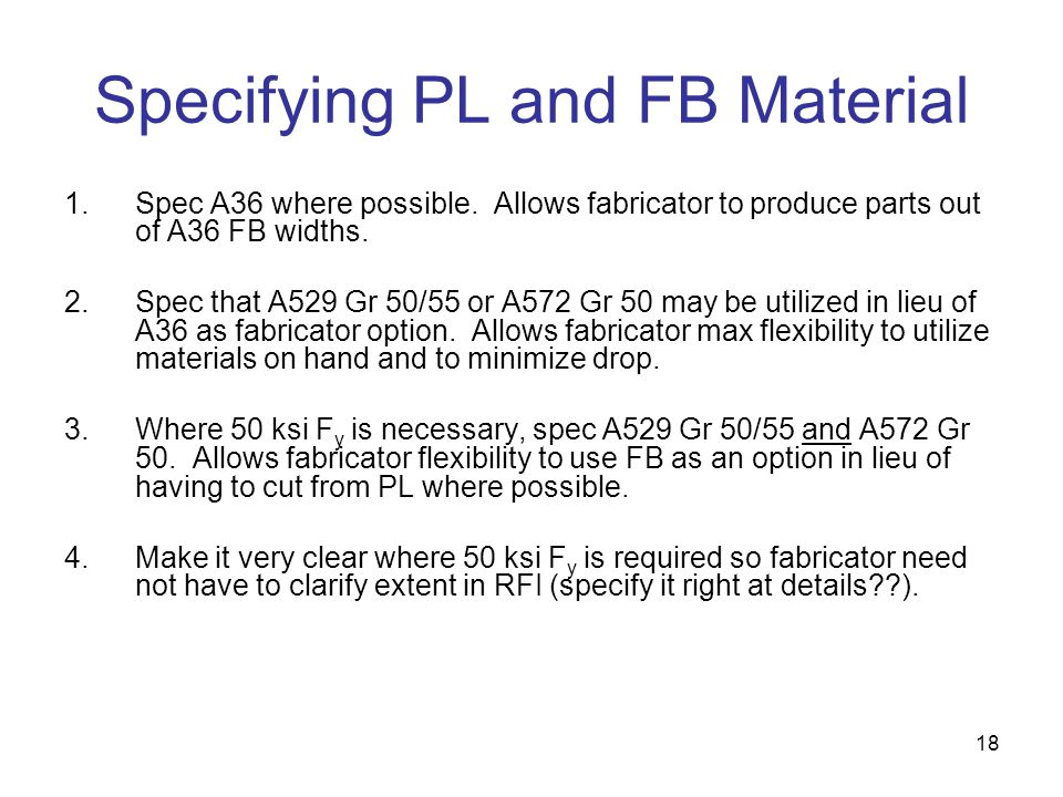 18 Specifying PL and FB Material 1.Spec A36 where possible. Allows fabricator to produce parts out of A36 FB widths. 2.Spec that A529 Gr 50/55 or A572
