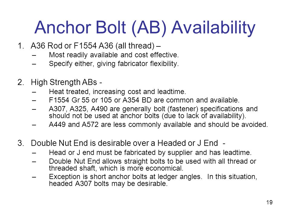 19 Anchor Bolt (AB) Availability 1. A36 Rod or F1554 A36 (all thread) – –Most readily available and cost effective. –Specify either, giving fabricator