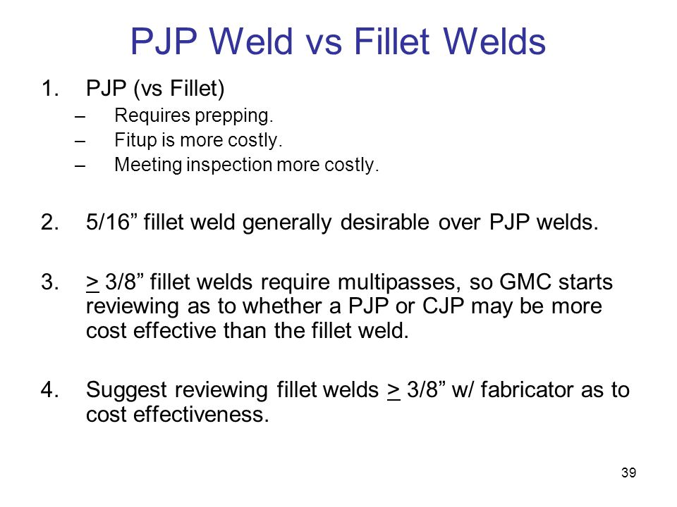 39 PJP Weld vs Fillet Welds 1.PJP (vs Fillet) –Requires prepping. –Fitup is more costly. –Meeting inspection more costly. 2.5/16 fillet weld generally