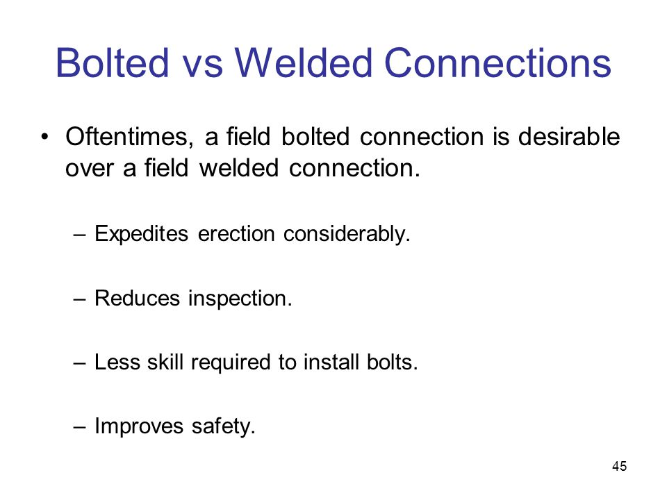 45 Bolted vs Welded Connections Oftentimes, a field bolted connection is desirable over a field welded connection. –Expedites erection considerably. –