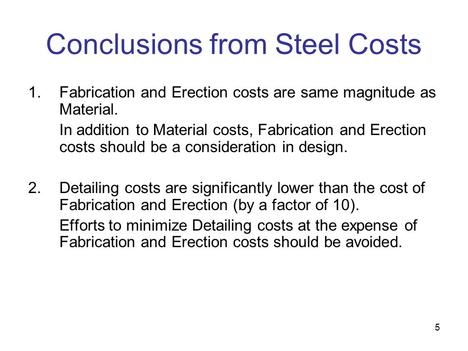 5 Conclusions from Steel Costs 1.Fabrication and Erection costs are same magnitude as Material. In addition to Material costs, Fabrication and Erectio