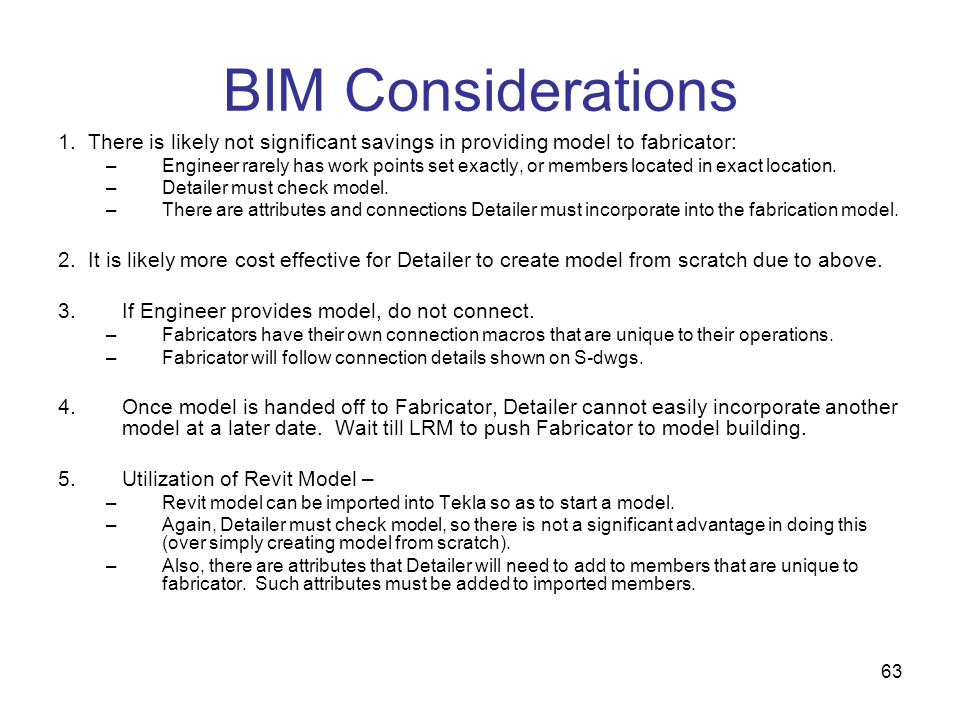63 BIM Considerations 1. There is likely not significant savings in providing model to fabricator: –Engineer rarely has work points set exactly, or me