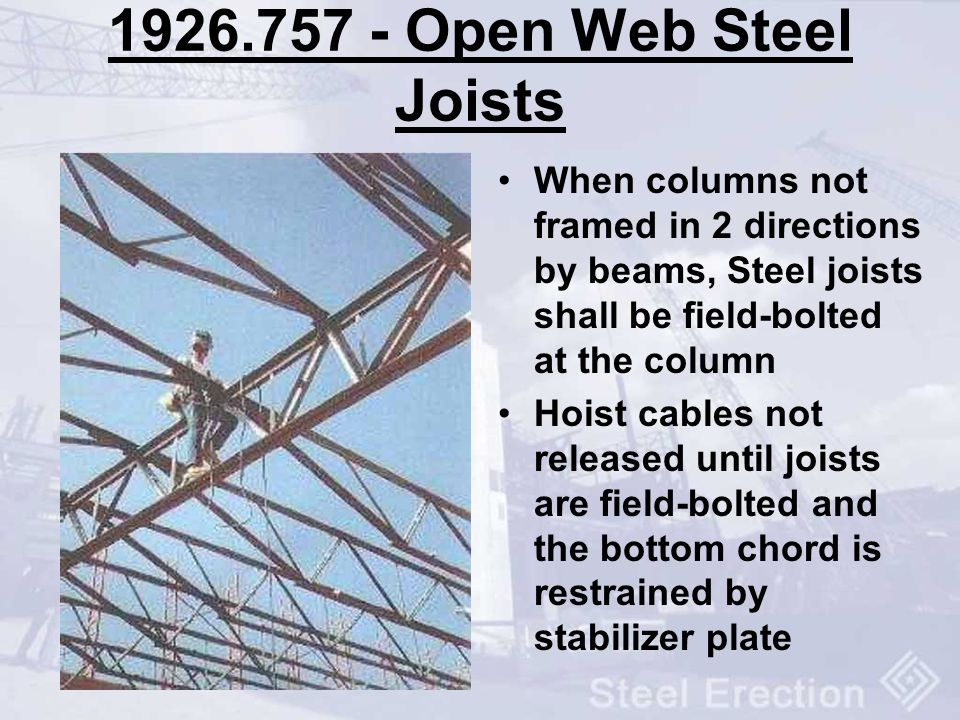 1926.757 - Open Web Steel Joists When columns not framed in 2 directions by beams, Steel joists shall be field-bolted at the column Hoist cables not r