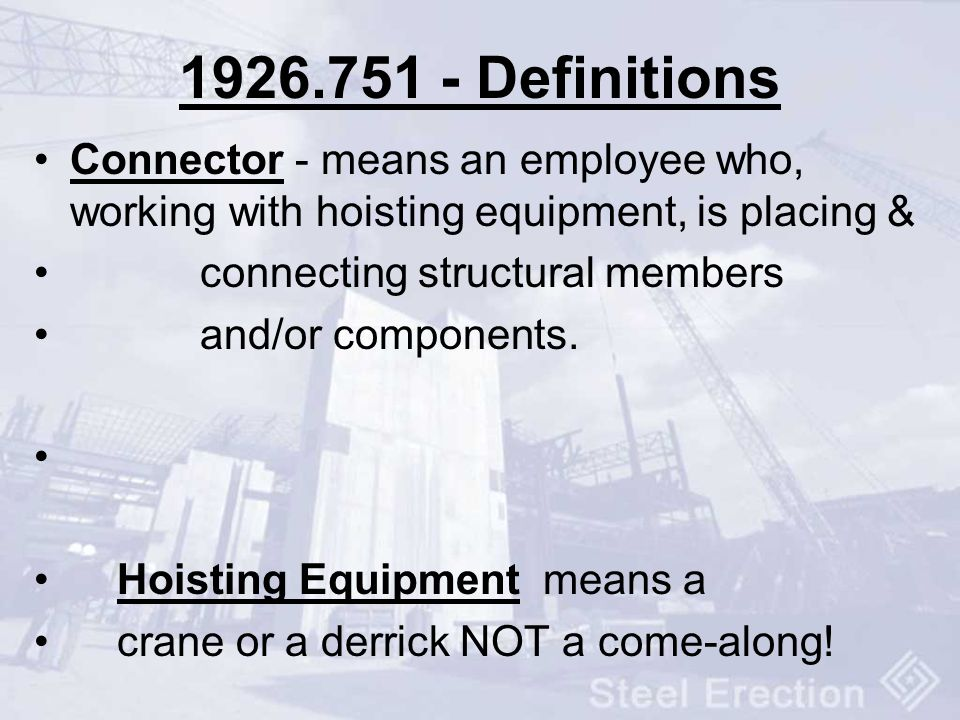 1926.751 - Definitions Connector - means an employee who, working with hoisting equipment, is placing & connecting structural members and/or component