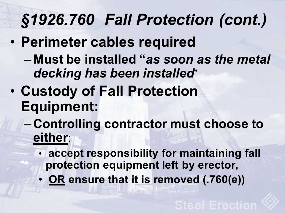 §1926.760 Fall Protection (cont.) Perimeter cables required –Must be installed as soon as the metal decking has been installed Custody of Fall Protect