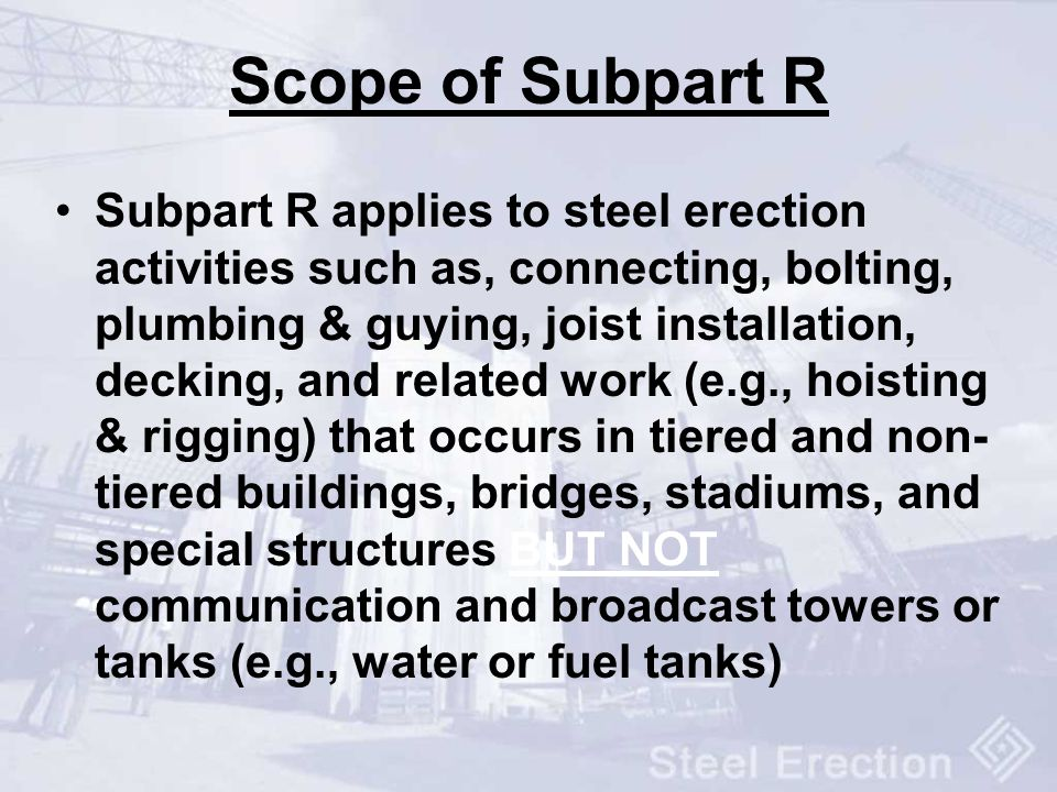 Scope of Subpart R Subpart R applies to steel erection activities such as, connecting, bolting, plumbing & guying, joist installation, decking, and re