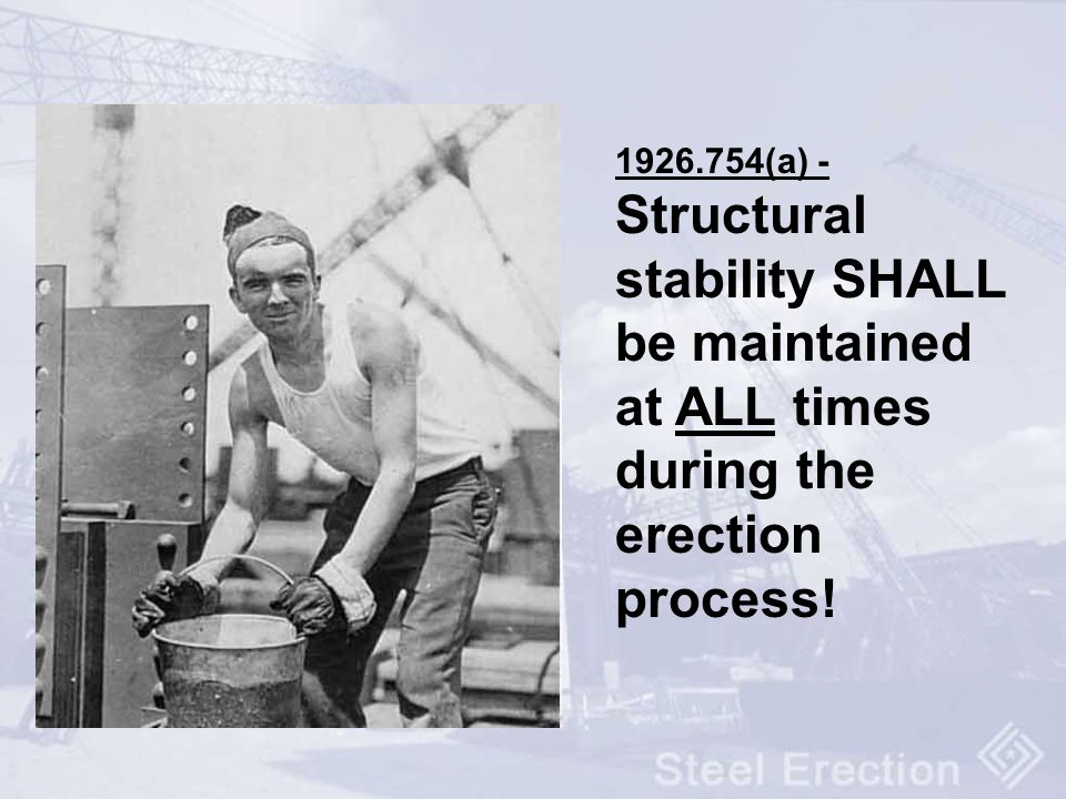 1926.754(a) - Structural stability SHALL be maintained at ALL times during the erection process!