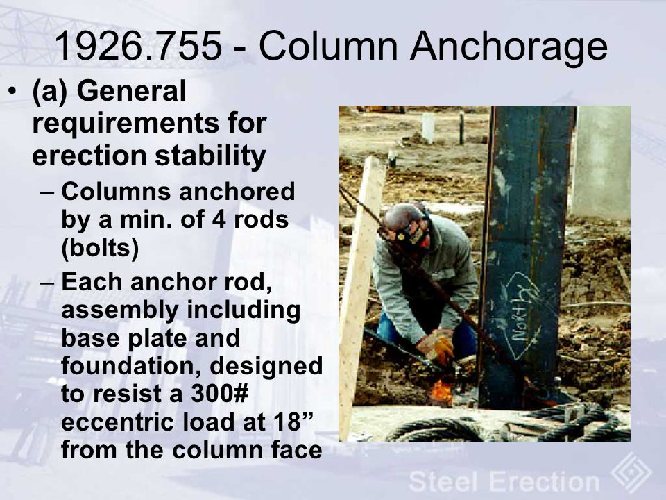 1926.755 - Column Anchorage (a) General requirements for erection stability –Columns anchored by a min. of 4 rods (bolts) –Each anchor rod, assembly i