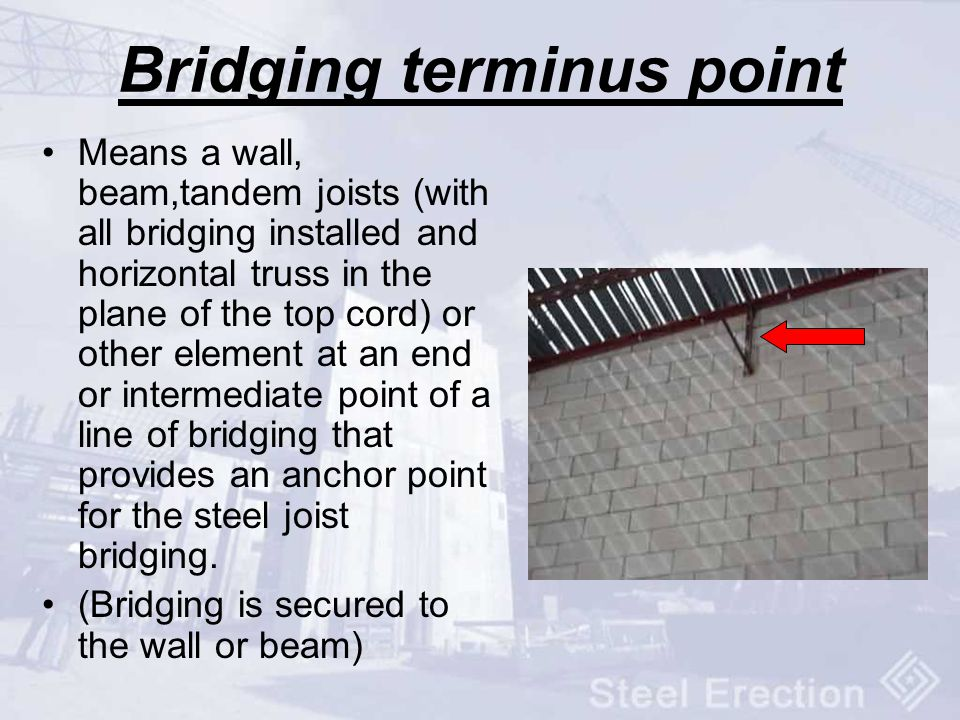 Bridging terminus point Means a wall, beam,tandem joists (with all bridging installed and horizontal truss in the plane of the top cord) or other elem