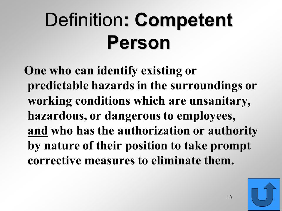 13 : Competent Person Definition: Competent Person One who can identify existing or predictable hazards in the surroundings or working conditions whic