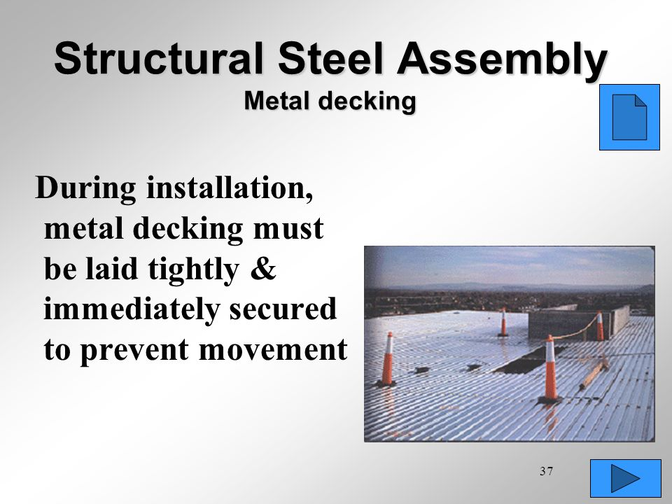 37 Structural Steel Assembly Metal decking During installation, metal decking must be laid tightly & immediately secured to prevent movement