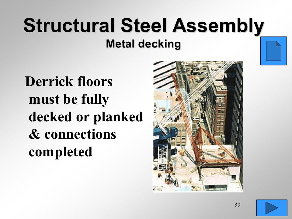 39 Structural Steel Assembly Metal decking Derrick floors must be fully decked or planked & connections completed