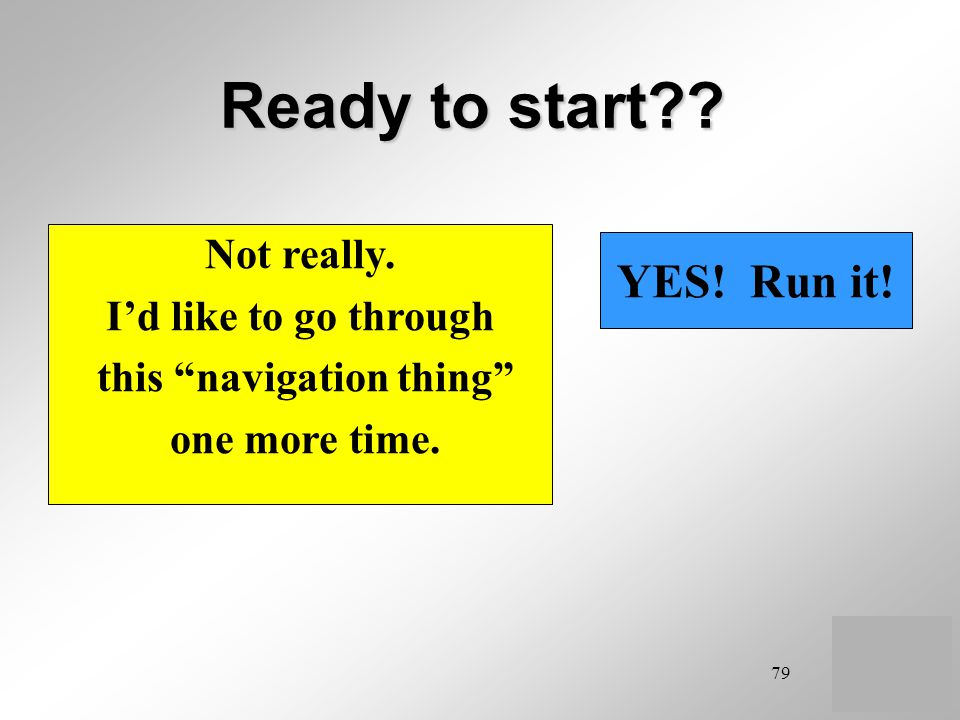 79 Ready to start?? YES! Run it! Not really. Id like to go through this navigation thing one more time.