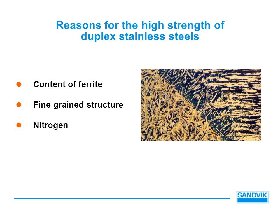 Reasons for the high strength of duplex stainless steels Content of ferrite Fine grained structure Nitrogen