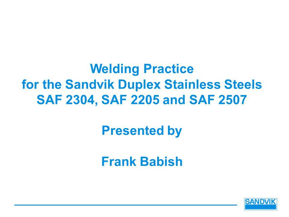 Welding Practice for the Sandvik Duplex Stainless Steels SAF 2304, SAF 2205 and SAF 2507 Presented by Frank Babish