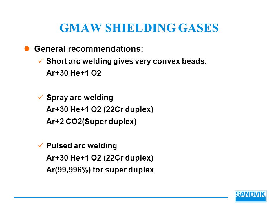 GMAW SHIELDING GASES General recommendations: Short arc welding gives very convex beads. Ar+30 He+1 O2 Spray arc welding Ar+30 He+1 O2 (22Cr duplex) A