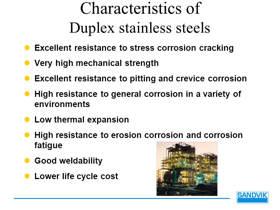 Characteristics of Duplex stainless steels Excellent resistance to stress corrosion cracking Very high mechanical strength Excellent resistance to pitting and crevice corrosion High resistance to general corrosion in a variety of environments Low thermal expansion High resistance to erosion corrosion and corrosion fatigue Good weldability Lower life cycle cost