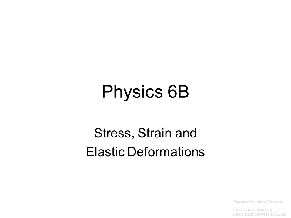 Physics 6B Stress, Strain and Elastic Deformations Prepared by Vince Zaccone For Campus Learning Assistance Services at UCSB