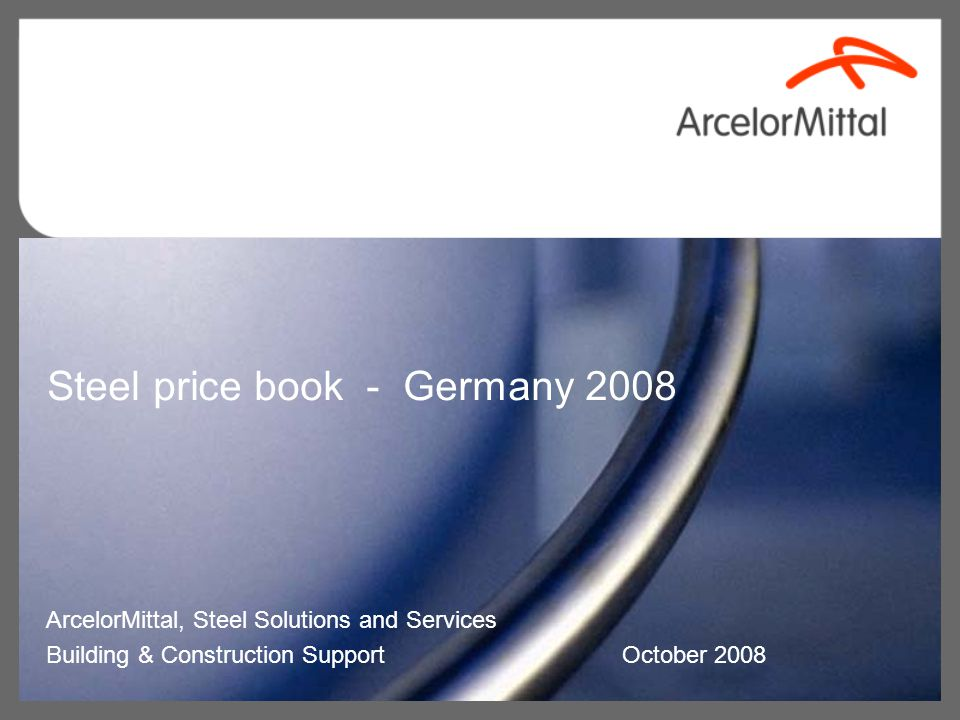 Steel price book - Germany 2008 ArcelorMittal, Steel Solutions and Services Building & Construction Support October 2008
