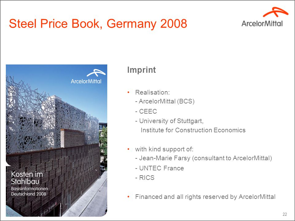 22 Steel Price Book, Germany 2008 Imprint Realisation: - ArcelorMittal (BCS) - CEEC - University of Stuttgart, Institute for Construction Economics wi