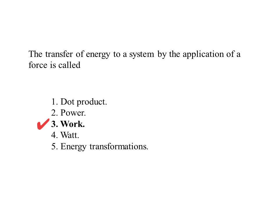 The transfer of energy to a system by the application of a force is called 1.