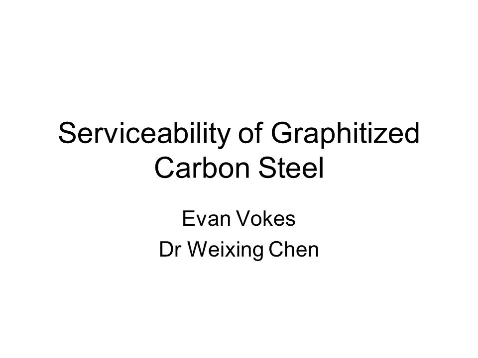 Serviceability of Graphitized Carbon Steel Evan Vokes Dr Weixing Chen