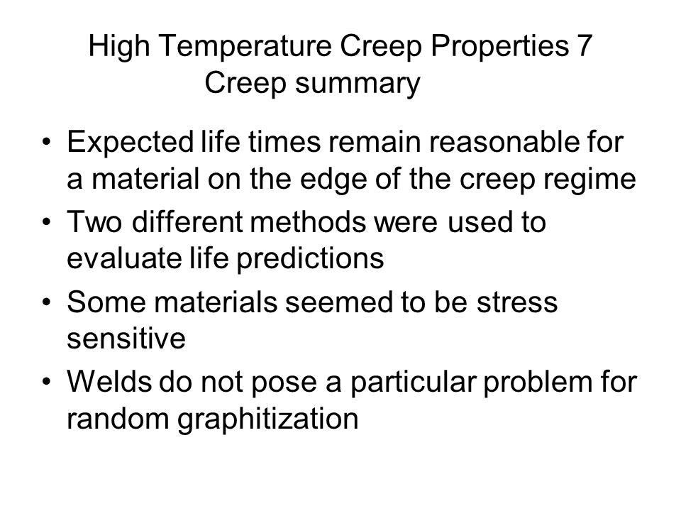 High Temperature Creep Properties 7 Creep summary Expected life times remain reasonable for a material on the edge of the creep regime Two different methods were used to evaluate life predictions Some materials seemed to be stress sensitive Welds do not pose a particular problem for random graphitization