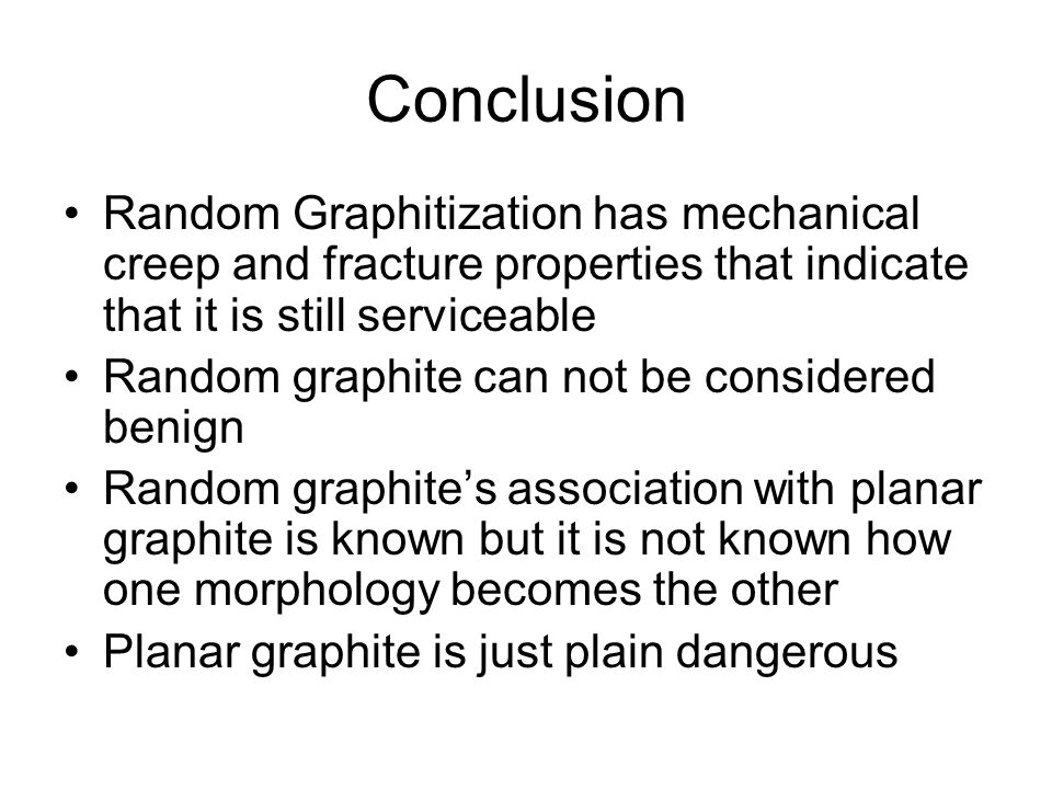 Conclusion Random Graphitization has mechanical creep and fracture properties that indicate that it is still serviceable Random graphite can not be considered benign Random graphites association with planar graphite is known but it is not known how one morphology becomes the other Planar graphite is just plain dangerous