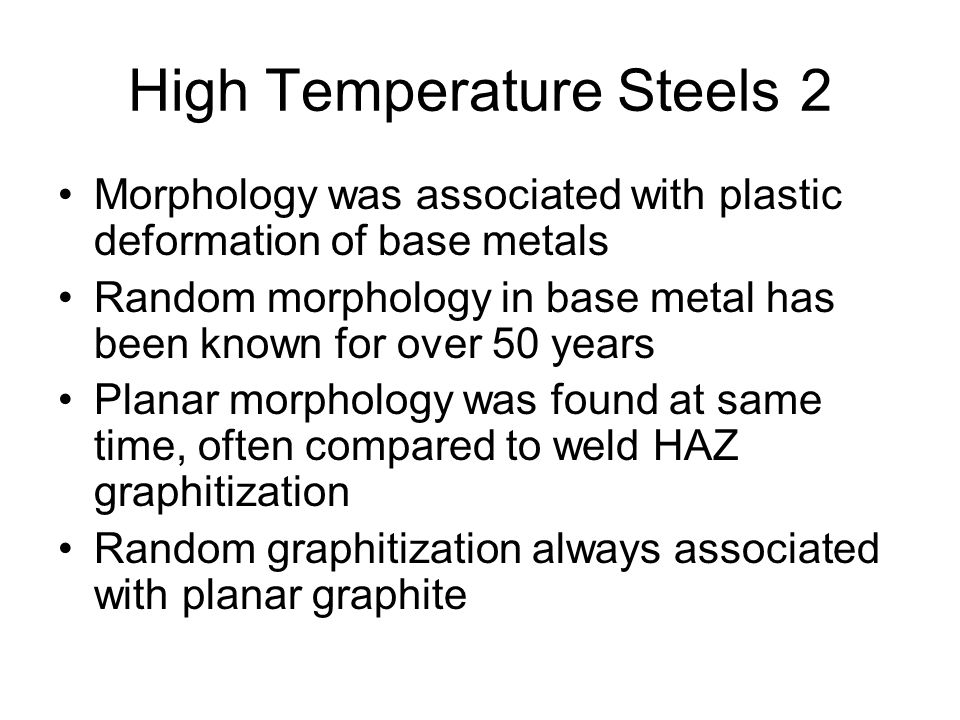 High Temperature Steels2 Morphology was associated with plastic deformation of base metals Random morphology in base metal has been known for over 50 years Planar morphology was found at same time, often compared to weld HAZ graphitization Random graphitization always associated with planar graphite