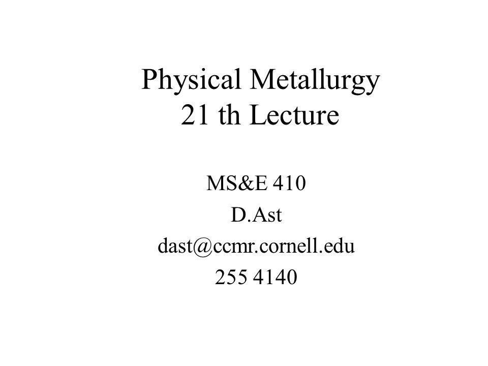 Physical Metallurgy 21 th Lecture MS&E 410 D.Ast dast@ccmr.cornell.edu 255 4140